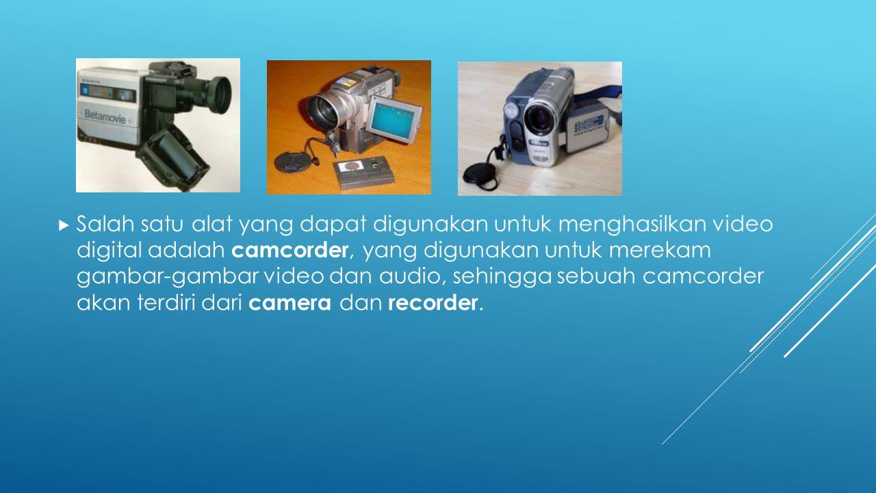 Salah satu alat yang dapat digunakan untuk menghasilkan video digital adalah camcorder, yang digunakan untuk merekam gambar-gambar video dan audio, sehingga sebuah camcorder akan terdiri dari camera dan recorder.