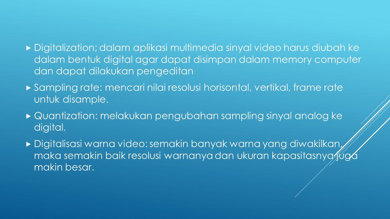 Digitalization; dalam aplikasi multimedia sinyal video harus diubah ke dalam bentuk digital agar dapat disimpan dalam memory computer dan dapat dilakukan pengeditan