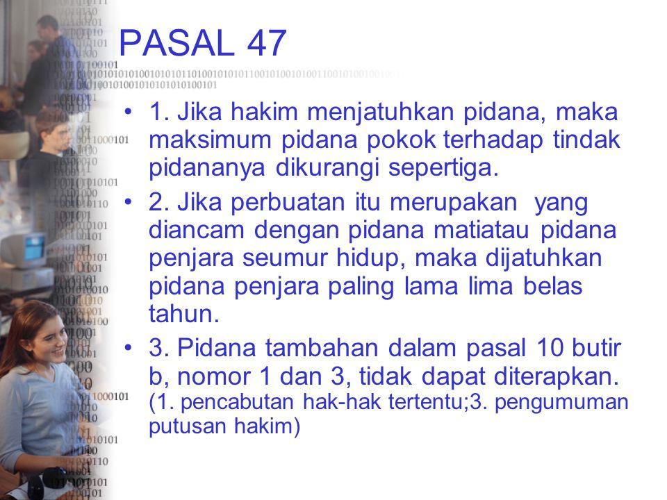 PASAL 47 1. Jika hakim menjatuhkan pidana, maka maksimum pidana pokok terhadap tindak pidananya dikurangi sepertiga.