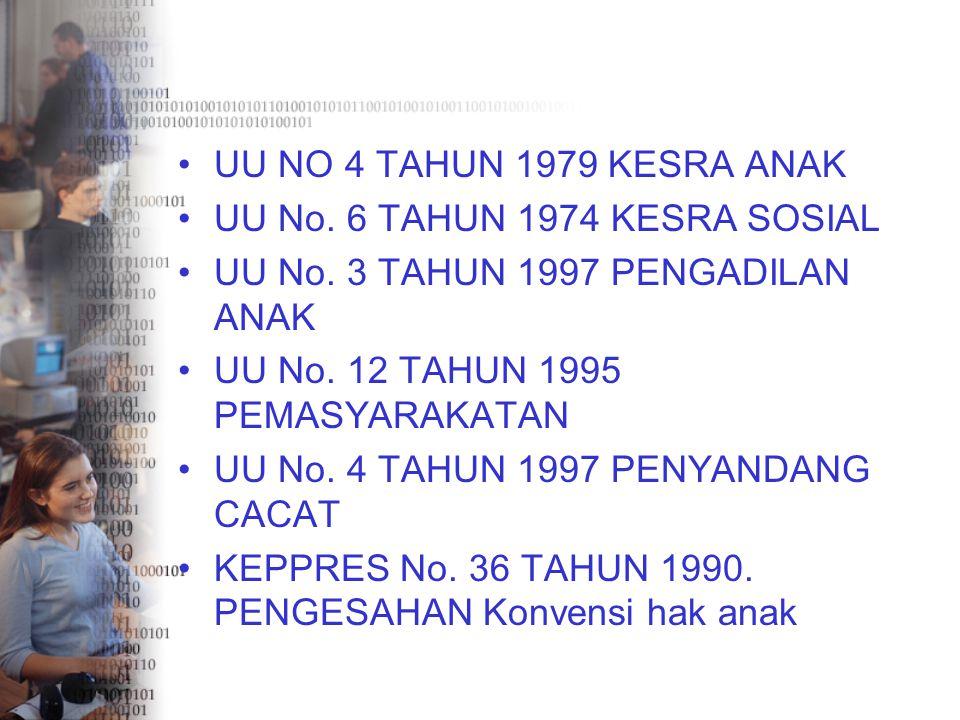 UU NO 4 TAHUN 1979 KESRA ANAK UU No. 6 TAHUN 1974 KESRA SOSIAL. UU No. 3 TAHUN 1997 PENGADILAN ANAK.