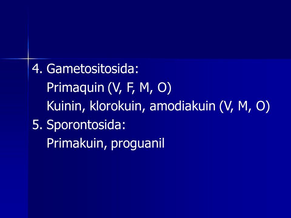 4. Gametositosida: Primaquin (V, F, M, O) Kuinin, klorokuin, amodiakuin (V, M, O) 5. Sporontosida: