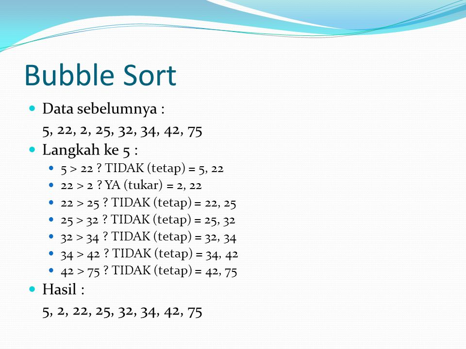 Bubble Sort Data sebelumnya : 5, 22, 2, 25, 32, 34, 42, 75
