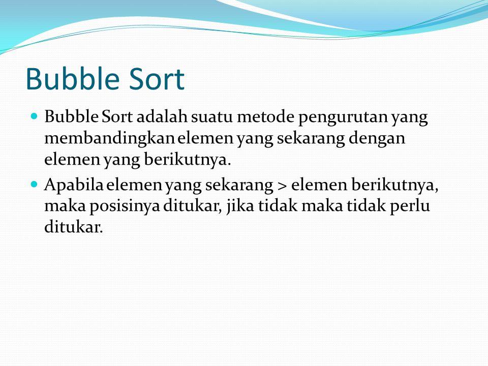 Bubble Sort Bubble Sort adalah suatu metode pengurutan yang membandingkan elemen yang sekarang dengan elemen yang berikutnya.