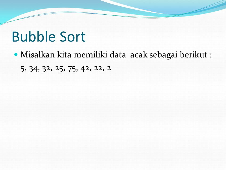 Bubble Sort Misalkan kita memiliki data acak sebagai berikut :