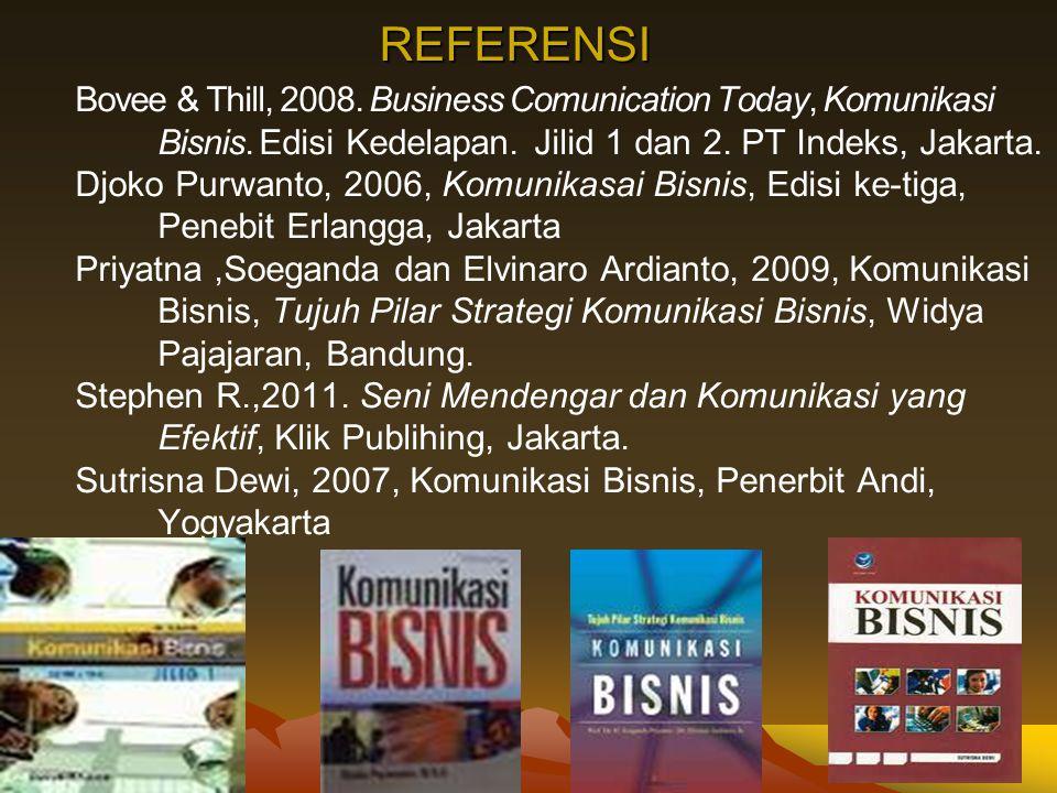 REFERENSI Bovee & Thill, 2008. Business Comunication Today, Komunikasi Bisnis. Edisi Kedelapan. Jilid 1 dan 2. PT Indeks, Jakarta.