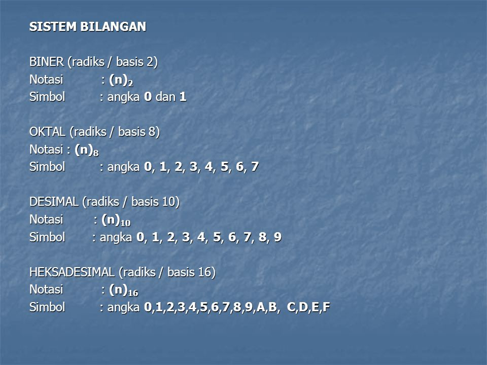 SISTEM BILANGAN BINER (radiks / basis 2) Notasi : (n)2 Simbol : angka 0 dan 1 OKTAL (radiks / basis 8) Notasi : (n)8 Simbol : angka 0, 1, 2, 3, 4, 5, 6, 7 DESIMAL (radiks / basis 10) Notasi : (n)10 Simbol : angka 0, 1, 2, 3, 4, 5, 6, 7, 8, 9 HEKSADESIMAL (radiks / basis 16) Notasi : (n)16 Simbol : angka 0,1,2,3,4,5,6,7,8,9,A,B, C,D,E,F