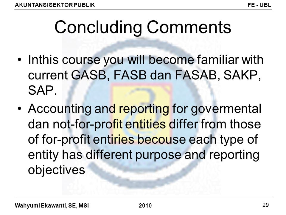 Concluding Comments Inthis course you will become familiar with current GASB, FASB dan FASAB, SAKP, SAP.