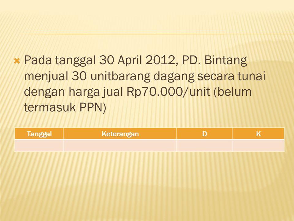 Pada tanggal 30 April 2012, PD. Bintang menjual 30 unitbarang dagang secara tunai dengan harga jual Rp70.000/unit (belum termasuk PPN)