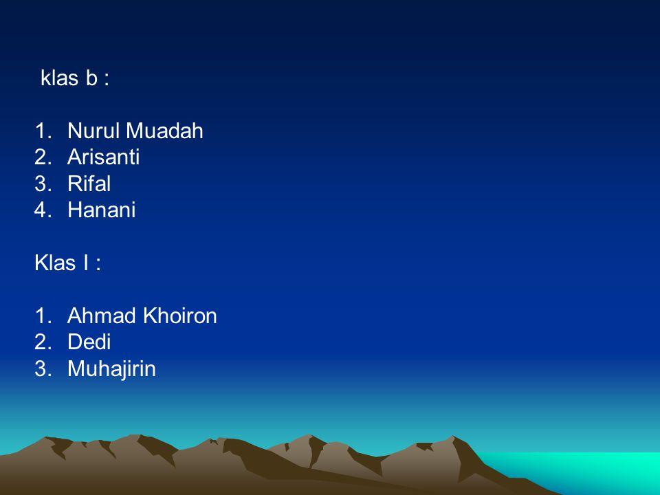 klas b : Nurul Muadah Arisanti Rifal Hanani Klas I : Ahmad Khoiron Dedi Muhajirin