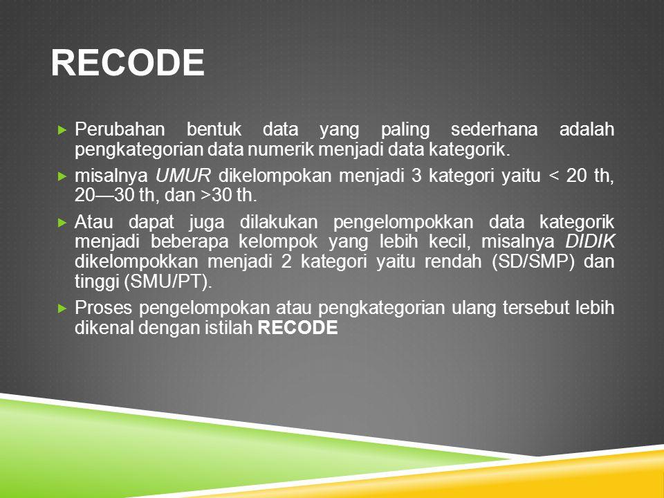 RECODE Perubahan bentuk data yang paling sederhana adalah pengkategorian data numerik menjadi data kategorik.