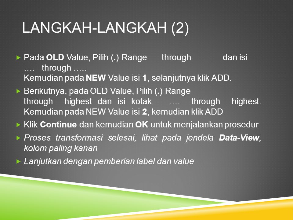 LANGKAH-LANGKAH (2) Pada OLD Value, Pilih (.) Range through dan isi …. through ….. Kemudian pada NEW Value isi 1, selanjutnya klik ADD.