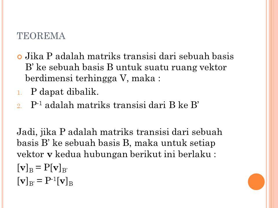 teorema Jika P adalah matriks transisi dari sebuah basis B' ke sebuah basis B untuk suatu ruang vektor berdimensi terhingga V, maka :