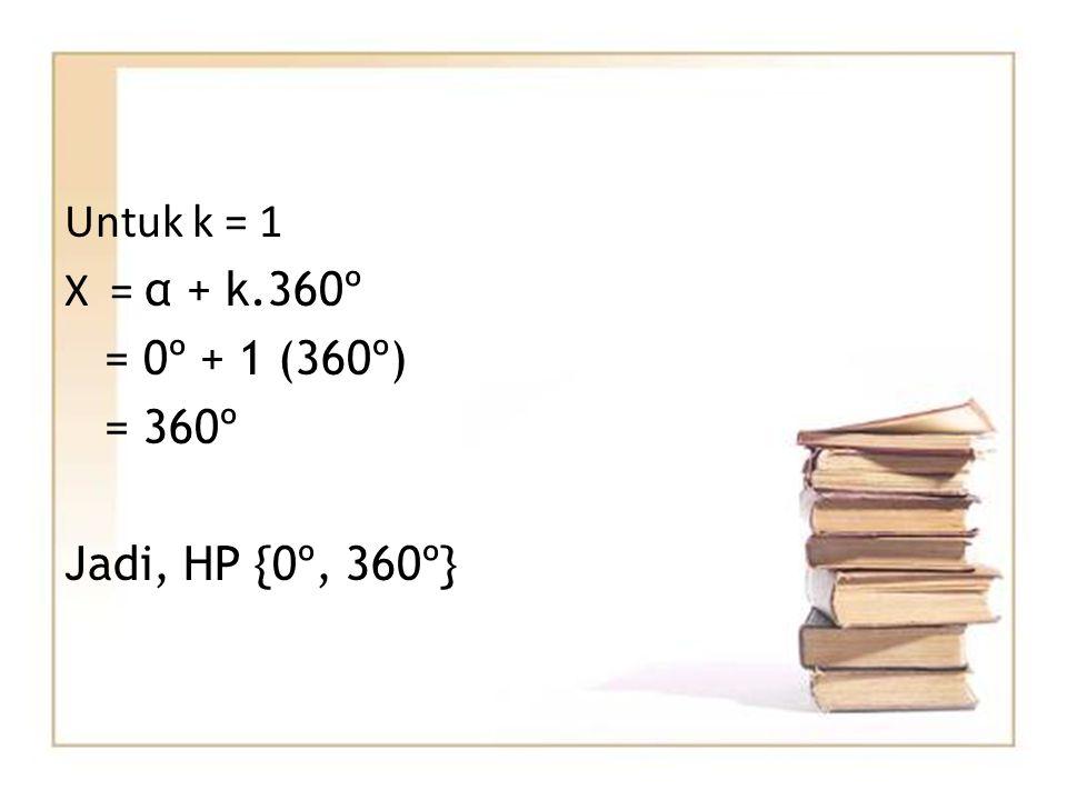 Untuk k = 1 X = α + k.360º = 0º + 1 (360º) = 360º Jadi, HP {0º, 360º}