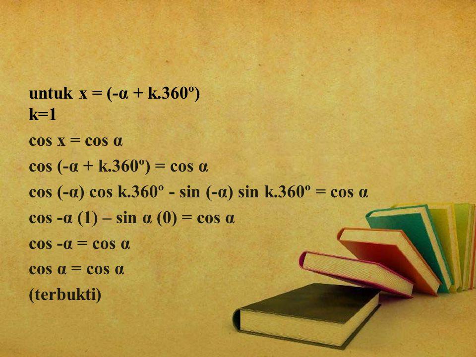 untuk x = (-α + k. 360º) k=1 cos x = cos α cos (-α + k