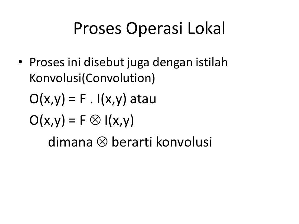 Proses Operasi Lokal O(x,y) = F . I(x,y) atau O(x,y) = F  I(x,y)