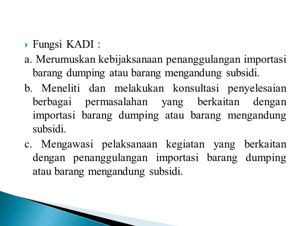 Fungsi KADI : a. Merumuskan kebijaksanaan penanggulangan importasi barang dumping atau barang mengandung subsidi.