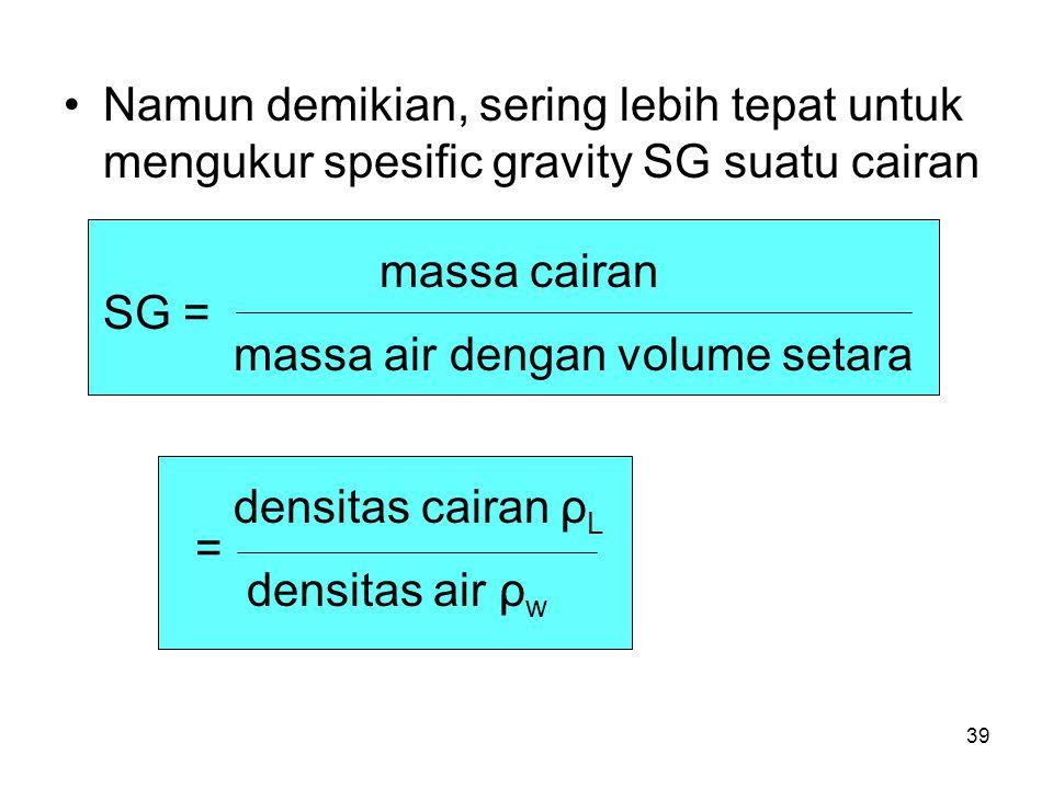 Namun demikian, sering lebih tepat untuk mengukur spesific gravity SG suatu cairan