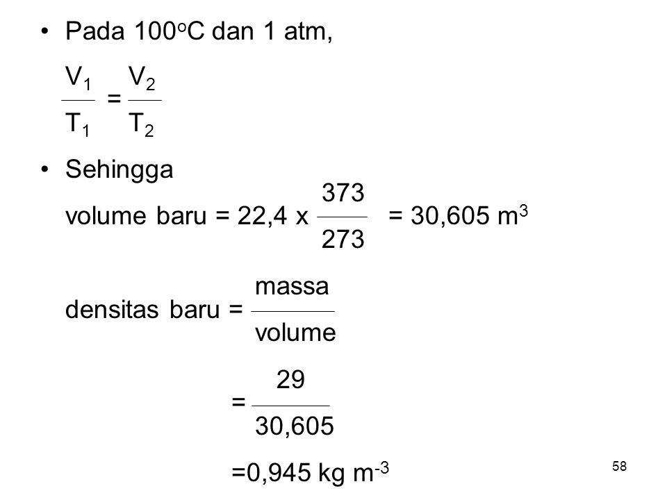 Pada 100oC dan 1 atm, V1 V2. = T1 T2. Sehingga. 373. volume baru = 22,4 x = 30,605 m3.