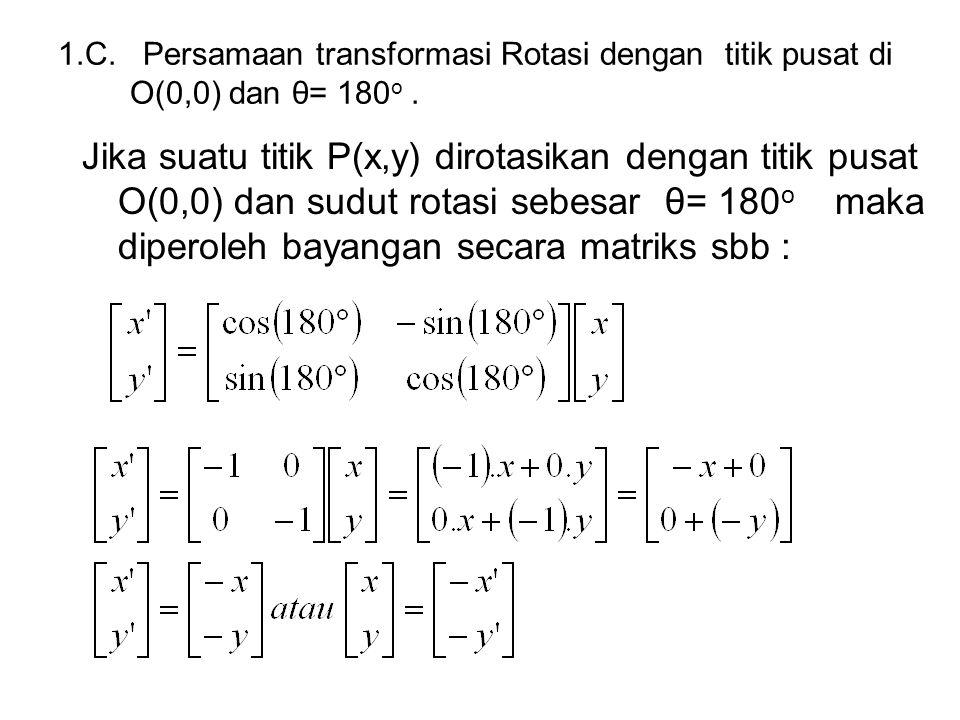 1.C. Persamaan transformasi Rotasi dengan titik pusat di O(0,0) dan θ= 180o .