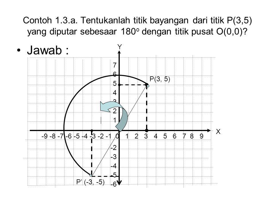Contoh 1.3.a. Tentukanlah titik bayangan dari titik P(3,5) yang diputar sebesaar 180o dengan titik pusat O(0,0)