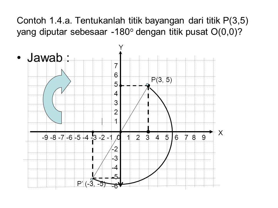 Contoh 1.4.a. Tentukanlah titik bayangan dari titik P(3,5) yang diputar sebesaar -180o dengan titik pusat O(0,0)
