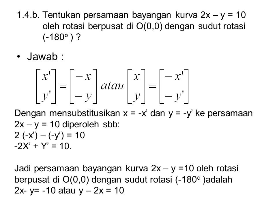 1.4.b. Tentukan persamaan bayangan kurva 2x – y = 10 oleh rotasi berpusat di O(0,0) dengan sudut rotasi (-180o )