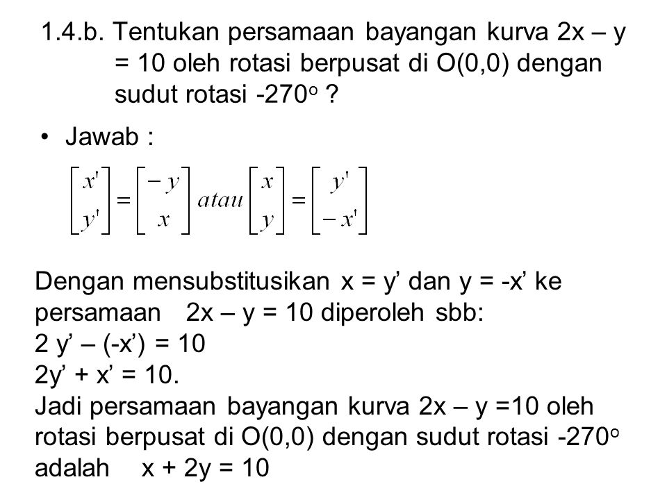 1.4.b. Tentukan persamaan bayangan kurva 2x – y = 10 oleh rotasi berpusat di O(0,0) dengan sudut rotasi -270o