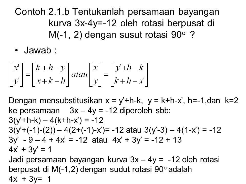 Contoh 2.1.b Tentukanlah persamaan bayangan kurva 3x-4y=-12 oleh rotasi berpusat di M(-1, 2) dengan susut rotasi 90o