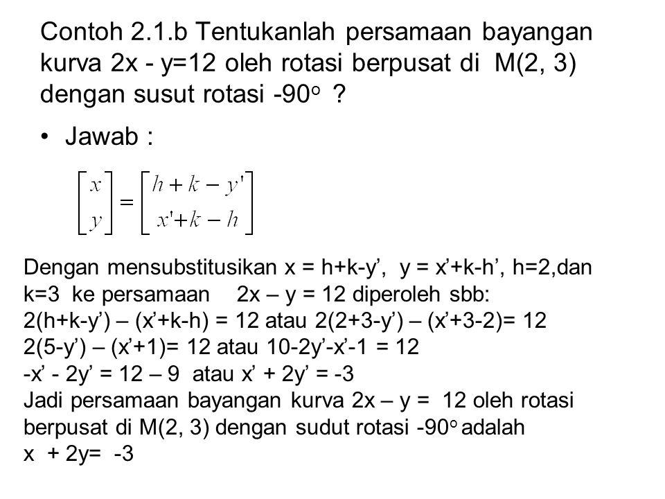 Contoh 2.1.b Tentukanlah persamaan bayangan kurva 2x - y=12 oleh rotasi berpusat di M(2, 3) dengan susut rotasi -90o