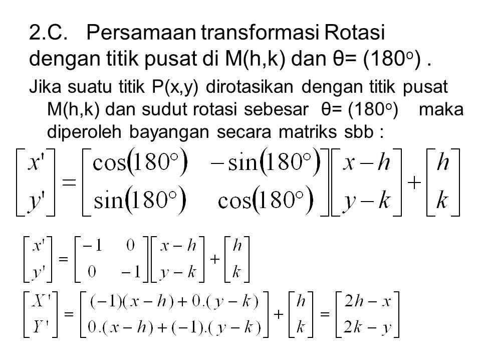 2.C. Persamaan transformasi Rotasi dengan titik pusat di M(h,k) dan θ= (180o) .