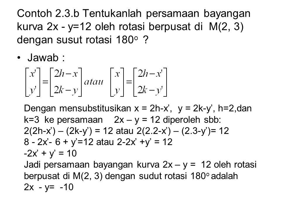 Contoh 2.3.b Tentukanlah persamaan bayangan kurva 2x - y=12 oleh rotasi berpusat di M(2, 3) dengan susut rotasi 180o