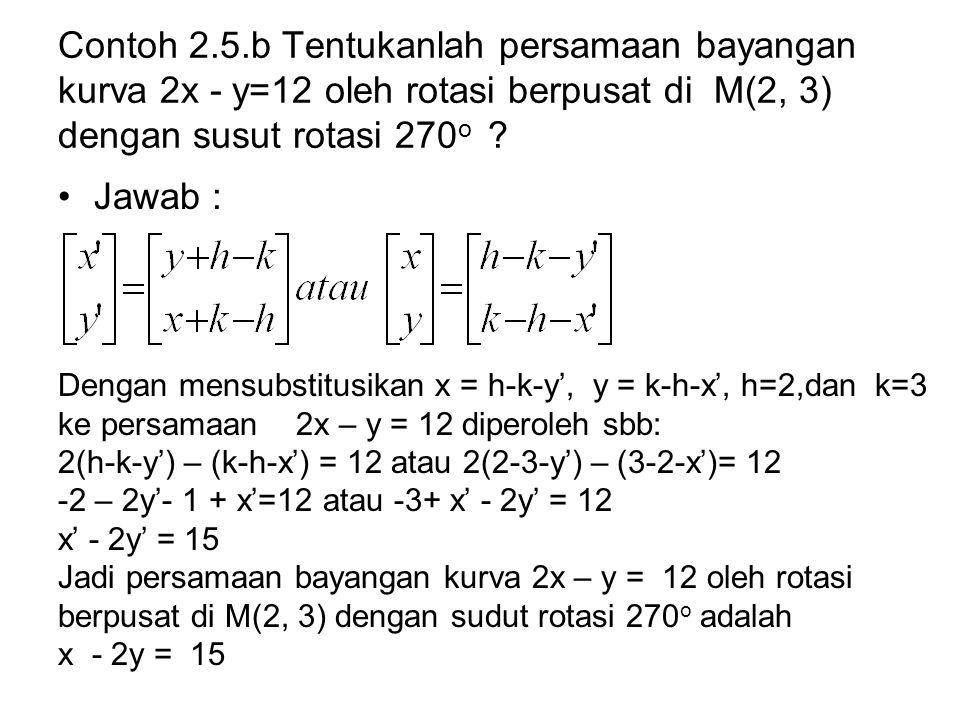 Contoh 2.5.b Tentukanlah persamaan bayangan kurva 2x - y=12 oleh rotasi berpusat di M(2, 3) dengan susut rotasi 270o
