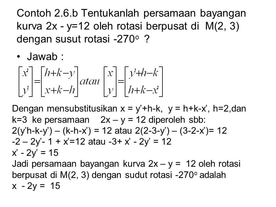 Contoh 2.6.b Tentukanlah persamaan bayangan kurva 2x - y=12 oleh rotasi berpusat di M(2, 3) dengan susut rotasi -270o