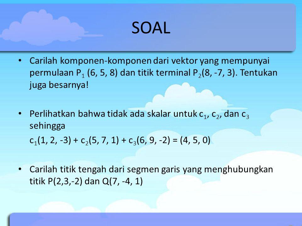 SOAL Carilah komponen-komponen dari vektor yang mempunyai permulaan P1 (6, 5, 8) dan titik terminal P2(8, -7, 3). Tentukan juga besarnya!