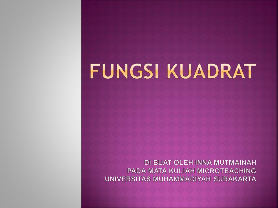 FUNGSI KUADRAT di buat oleh INNA MUTMAINAH PADA MATA KULIAH MICROTEACHING UNIVERSITAS MUHAMMADIYAH SURAKARTA