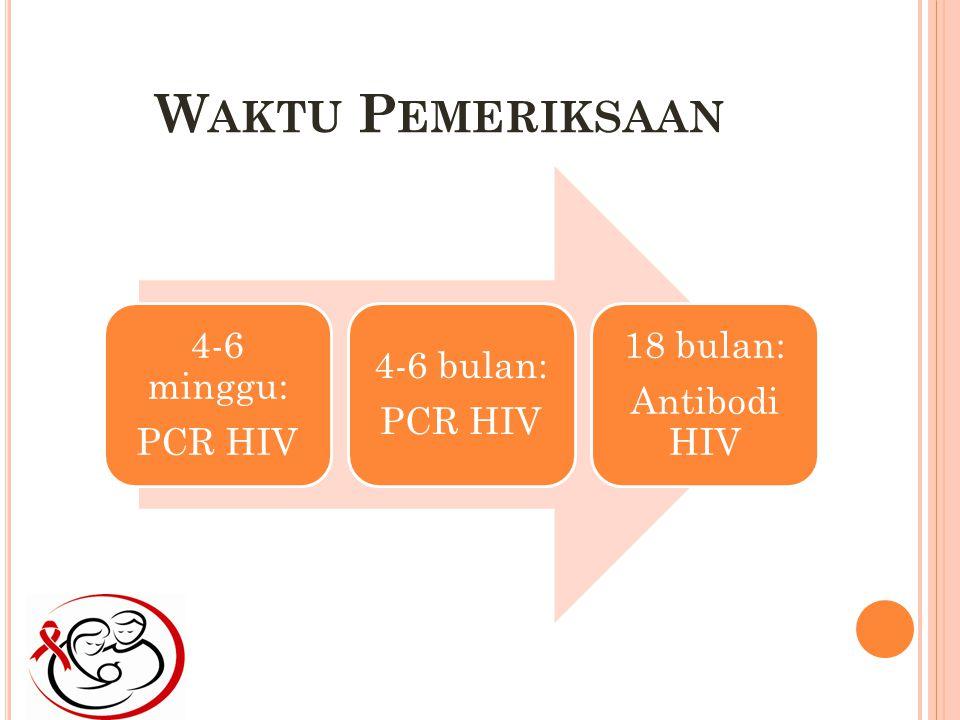 Waktu Pemeriksaan 4-6 minggu: PCR HIV 4-6 bulan: 18 bulan:
