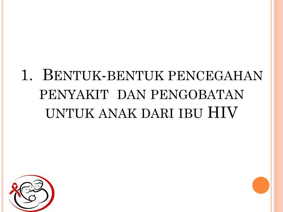 1. Bentuk-bentuk pencegahan penyakit dan pengobatan untuk anak dari ibu HIV