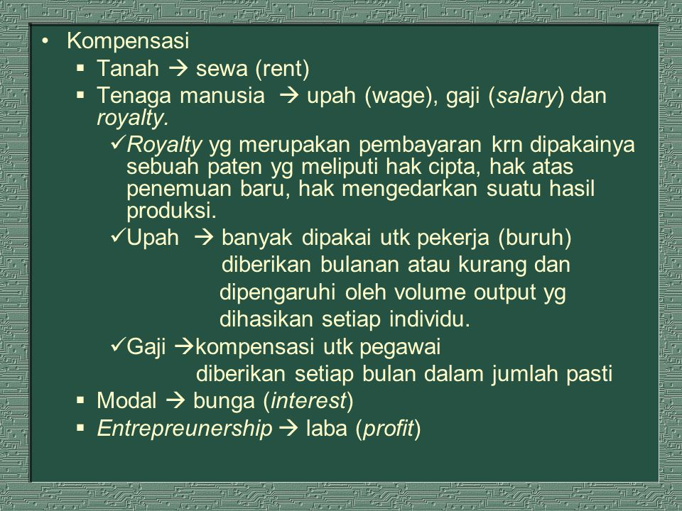 Kompensasi Tanah  sewa (rent) Tenaga manusia  upah (wage), gaji (salary) dan royalty.