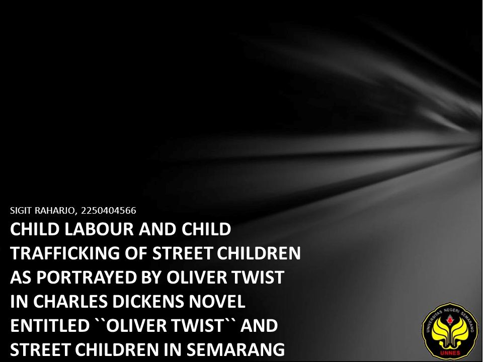 SIGIT RAHARJO, 2250404566 CHILD LABOUR AND CHILD TRAFFICKING OF STREET CHILDREN AS PORTRAYED BY OLIVER TWIST IN CHARLES DICKENS NOVEL ENTITLED ``OLIVER TWIST`` AND STREET CHILDREN IN SEMARANG (AN INTERTEXTUALITY STUDY)