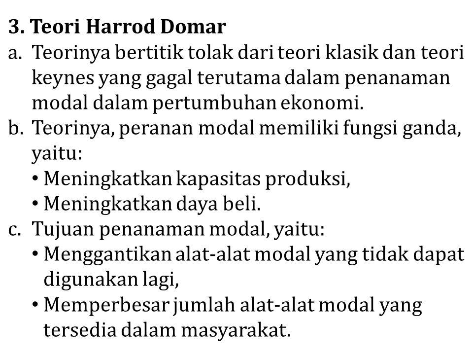 3. Teori Harrod Domar Teorinya bertitik tolak dari teori klasik dan teori keynes yang gagal terutama dalam penanaman modal dalam pertumbuhan ekonomi.