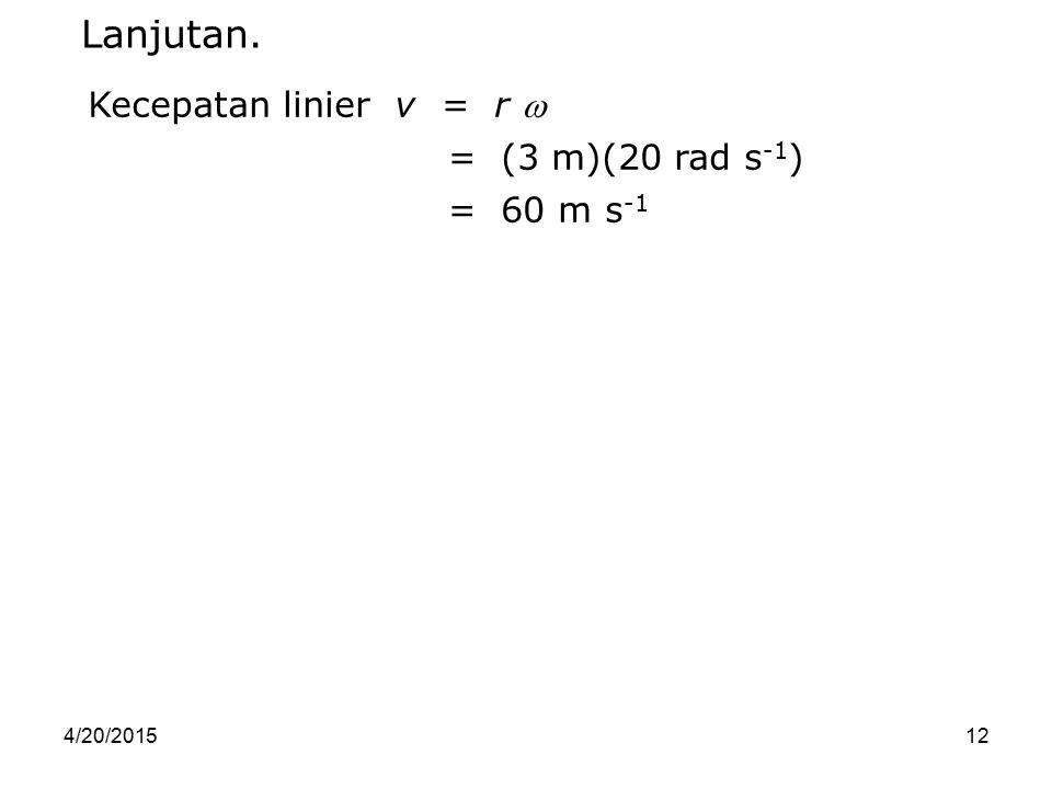Lanjutan. Kecepatan linier v = r  = (3 m)(20 rad s-1) = 60 m s-1