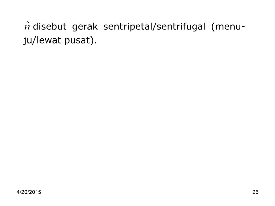 disebut gerak sentripetal/sentrifugal (menu- ju/lewat pusat).