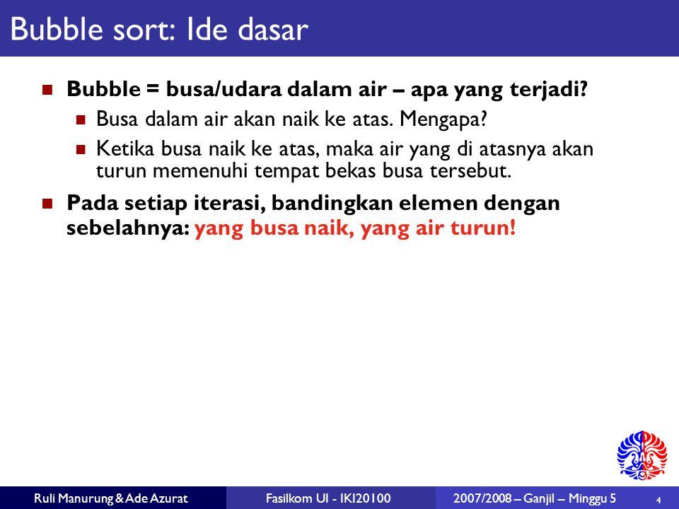 Bubble sort: Ide dasar Bubble = busa/udara dalam air – apa yang terjadi Busa dalam air akan naik ke atas. Mengapa