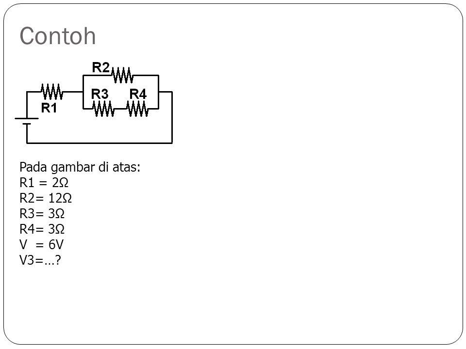 Contoh Pada gambar di atas: R1 = 2Ω R2= 12Ω R3= 3Ω R4= 3Ω V = 6V V3=…