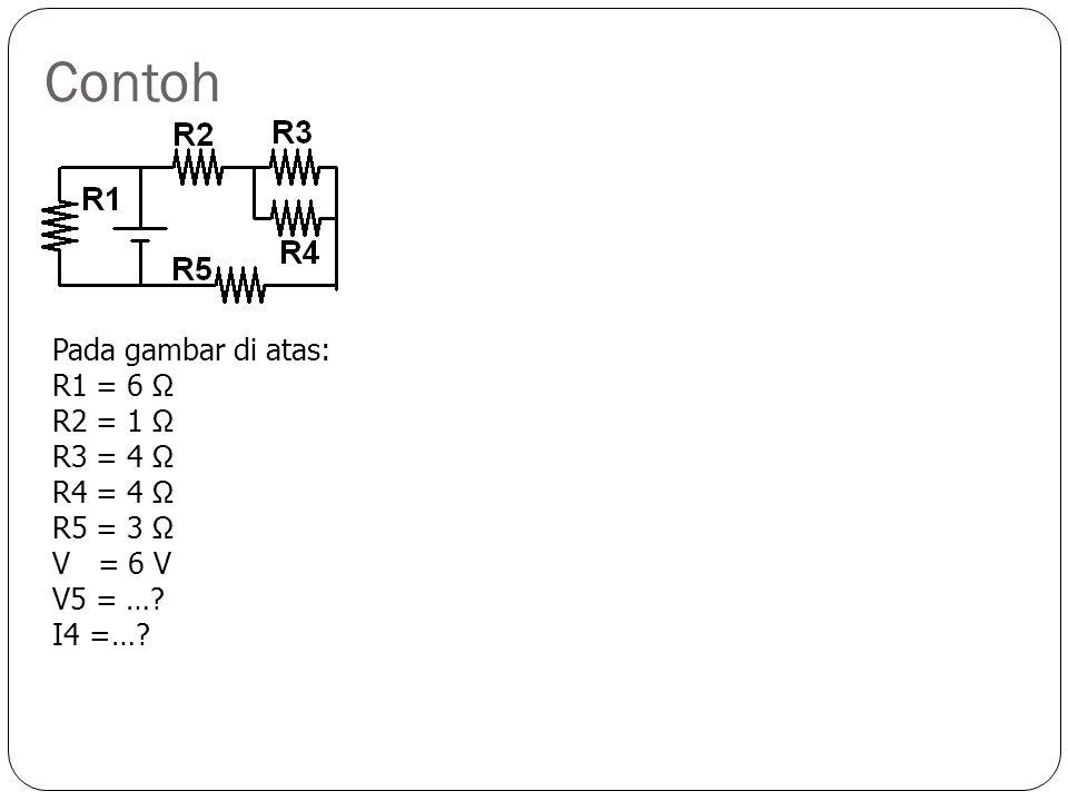 Contoh Pada gambar di atas: R1 = 6 Ω R2 = 1 Ω R3 = 4 Ω R4 = 4 Ω