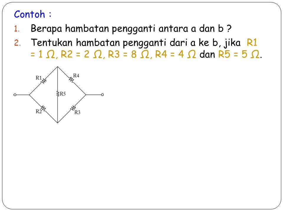 Contoh : Berapa hambatan pengganti antara a dan b
