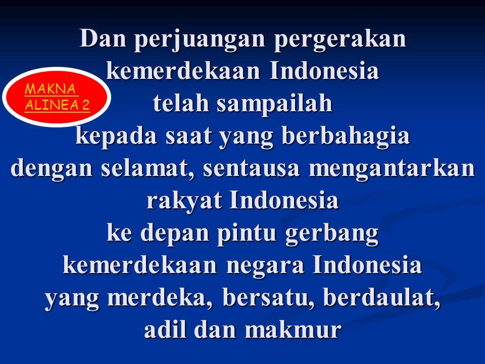 Dan perjuangan pergerakan kemerdekaan Indonesia telah sampailah kepada saat yang berbahagia dengan selamat, sentausa mengantarkan rakyat Indonesia ke depan pintu gerbang kemerdekaan negara Indonesia yang merdeka, bersatu, berdaulat, adil dan makmur