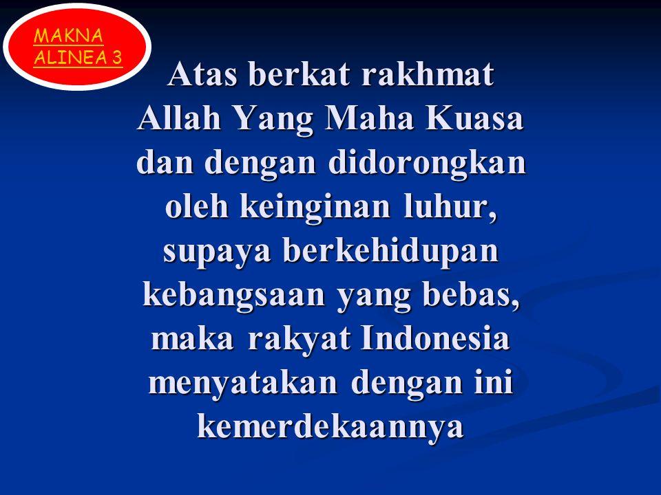 Atas berkat rakhmat Allah Yang Maha Kuasa dan dengan didorongkan oleh keinginan luhur, supaya berkehidupan kebangsaan yang bebas, maka rakyat Indonesia menyatakan dengan ini kemerdekaannya