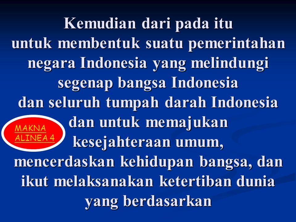 Kemudian dari pada itu untuk membentuk suatu pemerintahan negara Indonesia yang melindungi segenap bangsa Indonesia dan seluruh tumpah darah Indonesia dan untuk memajukan kesejahteraan umum, mencerdaskan kehidupan bangsa, dan ikut melaksanakan ketertiban dunia yang berdasarkan