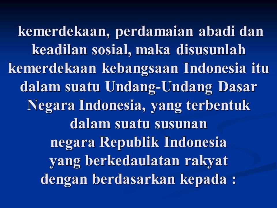 kemerdekaan, perdamaian abadi dan keadilan sosial, maka disusunlah kemerdekaan kebangsaan Indonesia itu dalam suatu Undang-Undang Dasar Negara Indonesia, yang terbentuk dalam suatu susunan negara Republik Indonesia yang berkedaulatan rakyat dengan berdasarkan kepada :